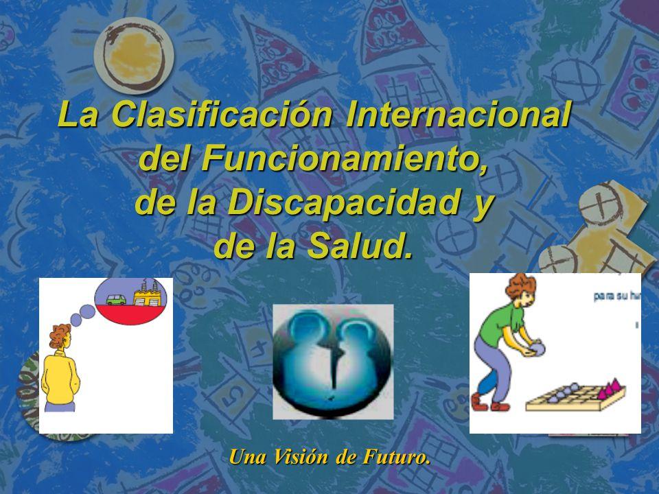 La Clasificación Internacional del Funcionamiento, de la Discapacidad y de la Salud.
