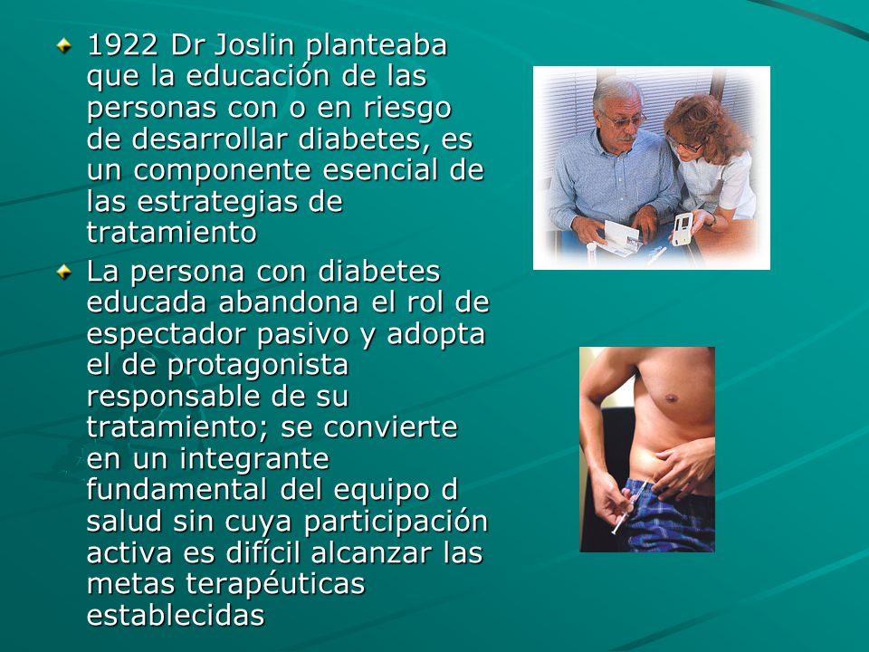 1922 Dr Joslin planteaba que la educación de las personas con o en riesgo de desarrollar diabetes, es un componente esencial de las estrategias de tratamiento