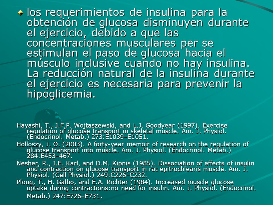 los requerimientos de insulina para la obtención de glucosa disminuyen durante el ejercicio, debido a que las concentraciones musculares per se estimulan el paso de glucosa hacia el músculo inclusive cuando no hay insulina. La reducción natural de la insulina durante el ejercicio es necesaria para prevenir la hipoglicemia.