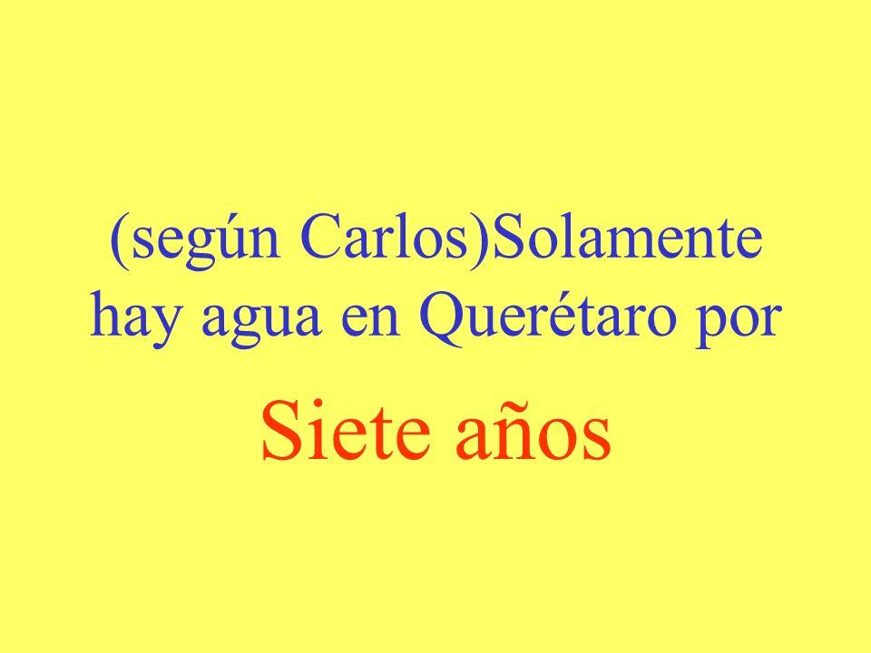 (según Carlos)Solamente hay agua en Querétaro por