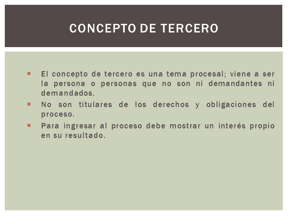 Concepto de Tercero El concepto de tercero es una tema procesal; viene a ser la persona o personas que no son ni demandantes ni demandados.