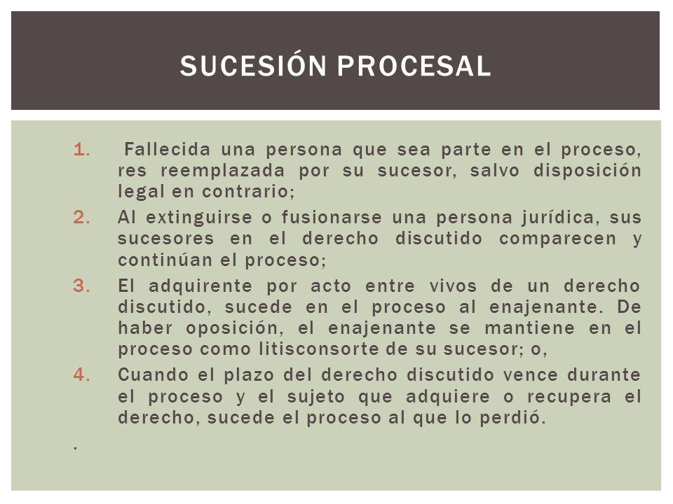 Sucesión procesal Fallecida una persona que sea parte en el proceso, res reemplazada por su sucesor, salvo disposición legal en contrario;