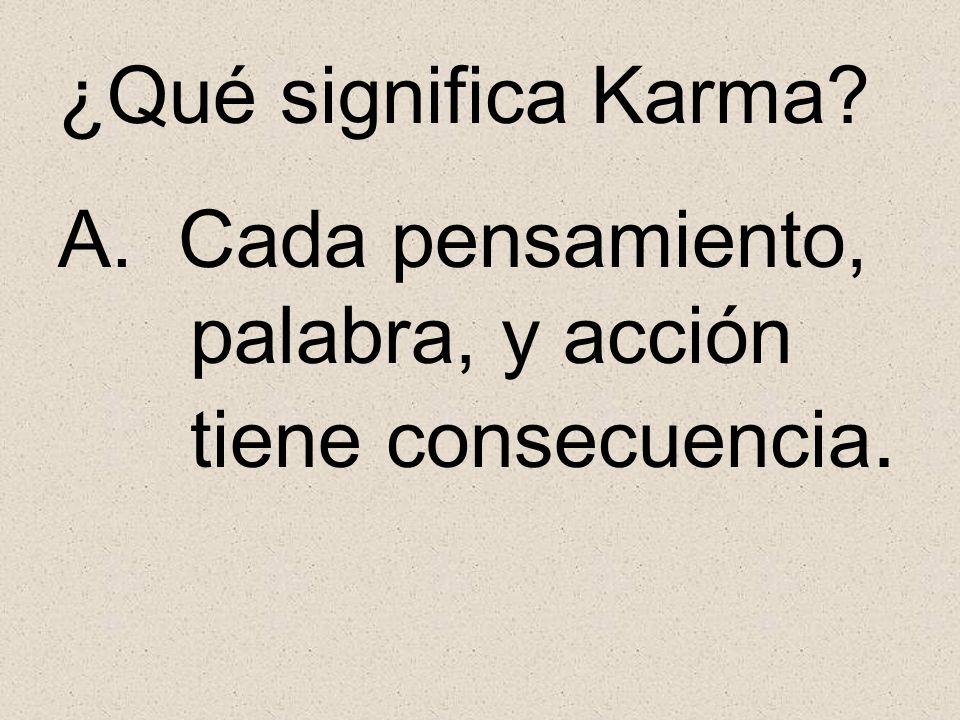 ¿Qué significa Karma A. Cada pensamiento, palabra, y acción tiene consecuencia.