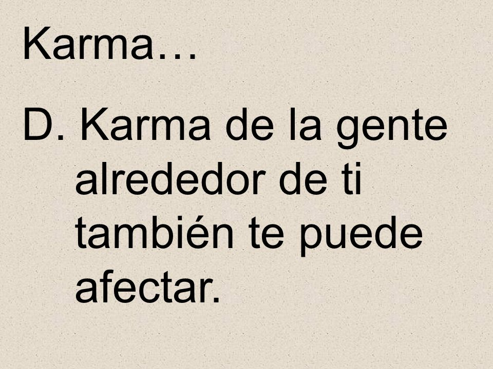 Karma… D. Karma de la gente alrededor de ti también te puede afectar.
