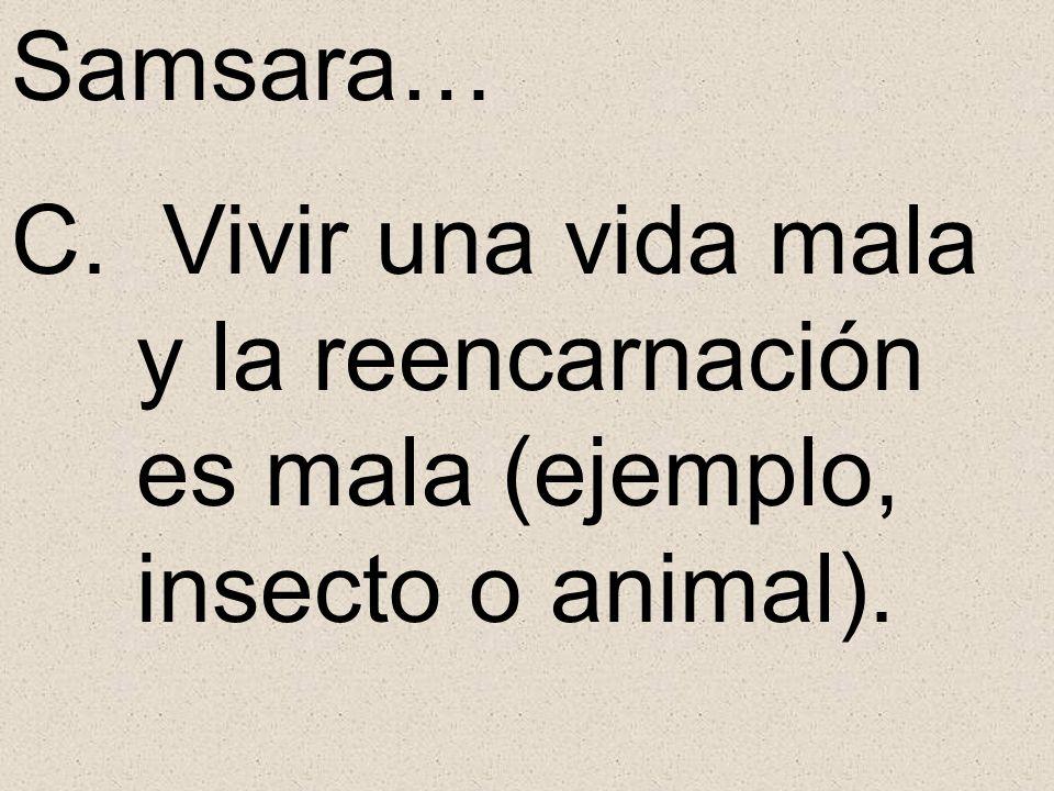 Samsara… C. Vivir una vida mala y la reencarnación es mala (ejemplo, insecto o animal).
