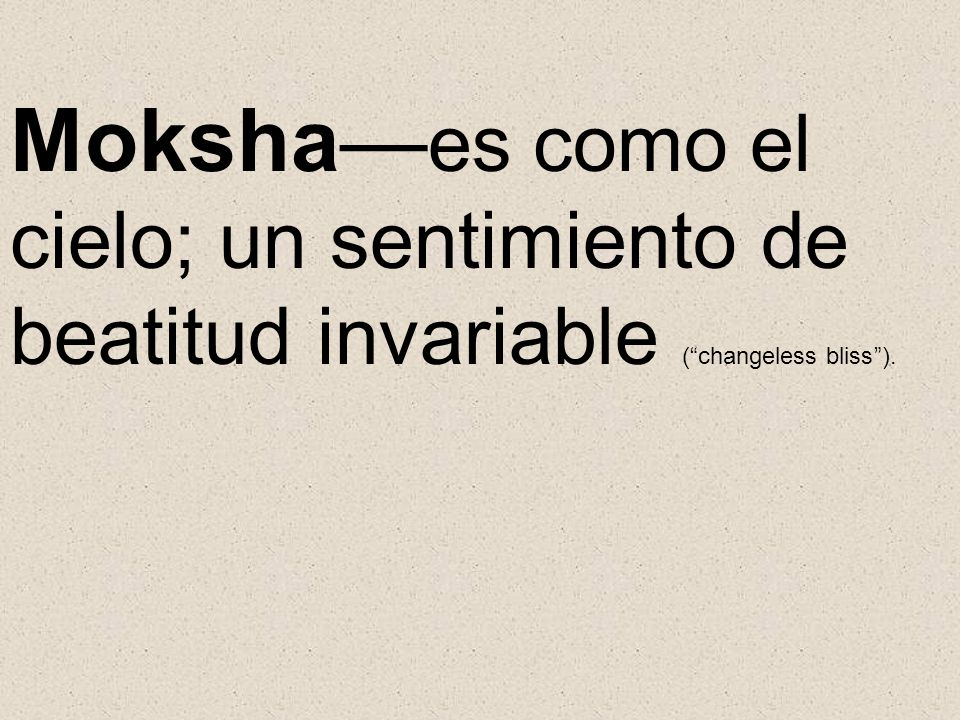 Moksha—es como el cielo; un sentimiento de beatitud invariable ( changeless bliss ).