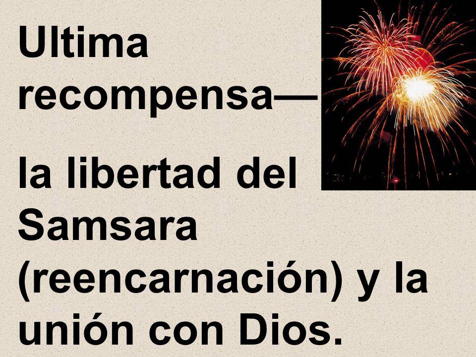 Ultima recompensa— la libertad del Samsara (reencarnación) y la unión con Dios.
