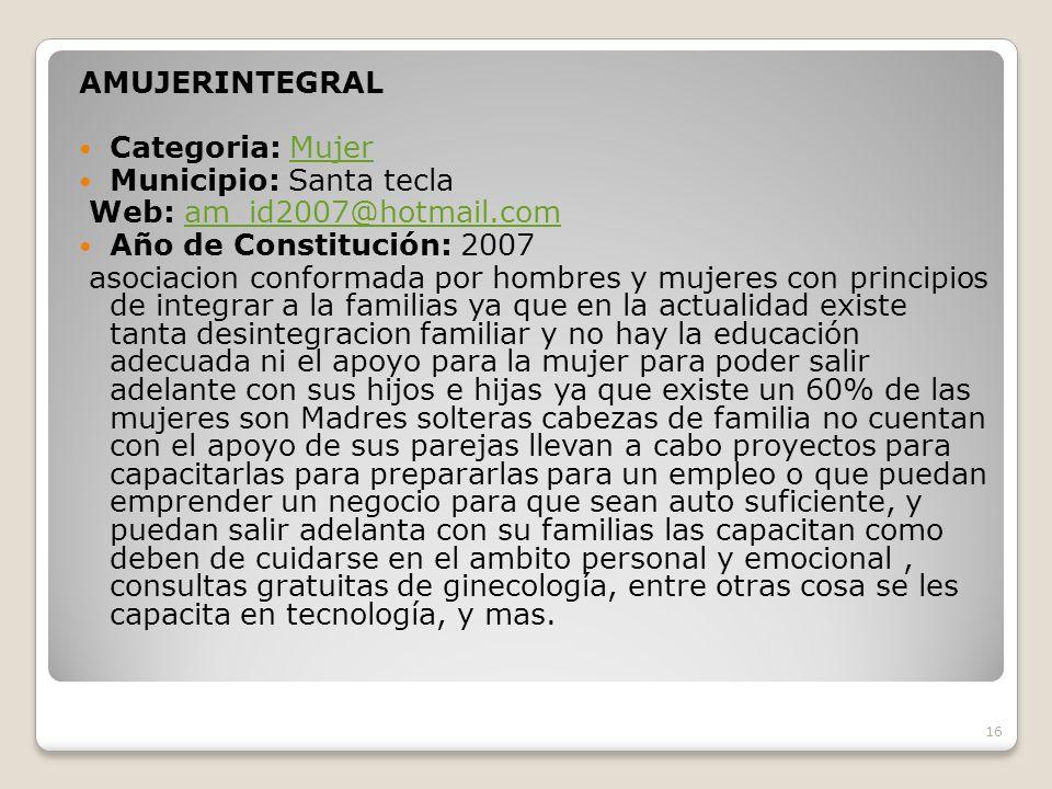 AMUJERINTEGRAL Categoria: Mujer. Municipio: Santa tecla. Web: am_id2007@hotmail.com. Año de Constitución: 2007.