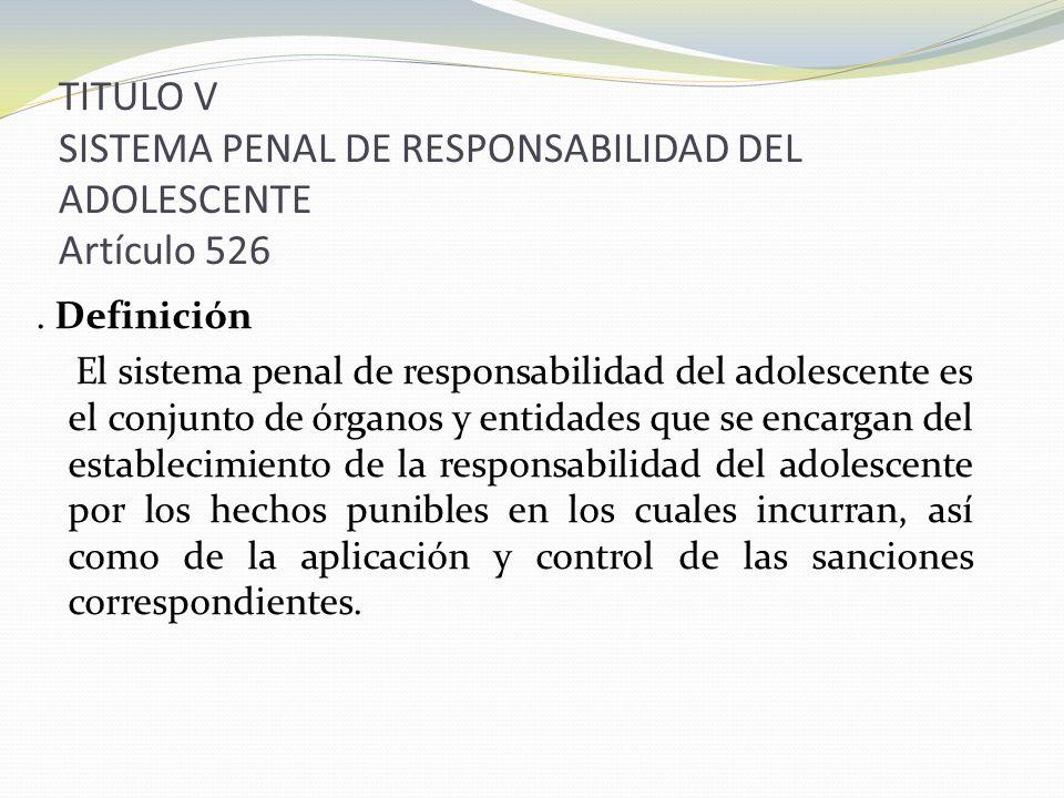 TITULO V SISTEMA PENAL DE RESPONSABILIDAD DEL ADOLESCENTE Artículo 526