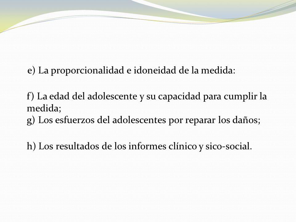 e) La proporcionalidad e idoneidad de la medida: f) La edad del adolescente y su capacidad para cumplir la medida; g) Los esfuerzos del adolescentes por reparar los daños; h) Los resultados de los informes clínico y sico-social.