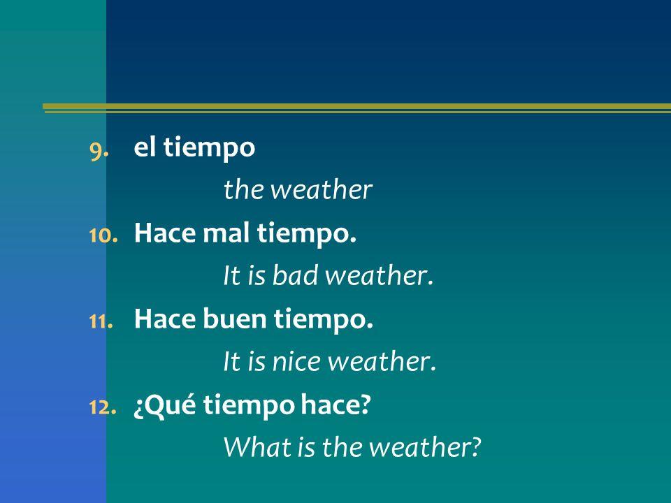 el tiempo the weather. Hace mal tiempo. It is bad weather. Hace buen tiempo. It is nice weather.