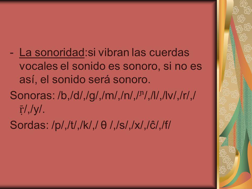 La sonoridad:si vibran las cuerdas vocales el sonido es sonoro, si no es así, el sonido será sonoro.
