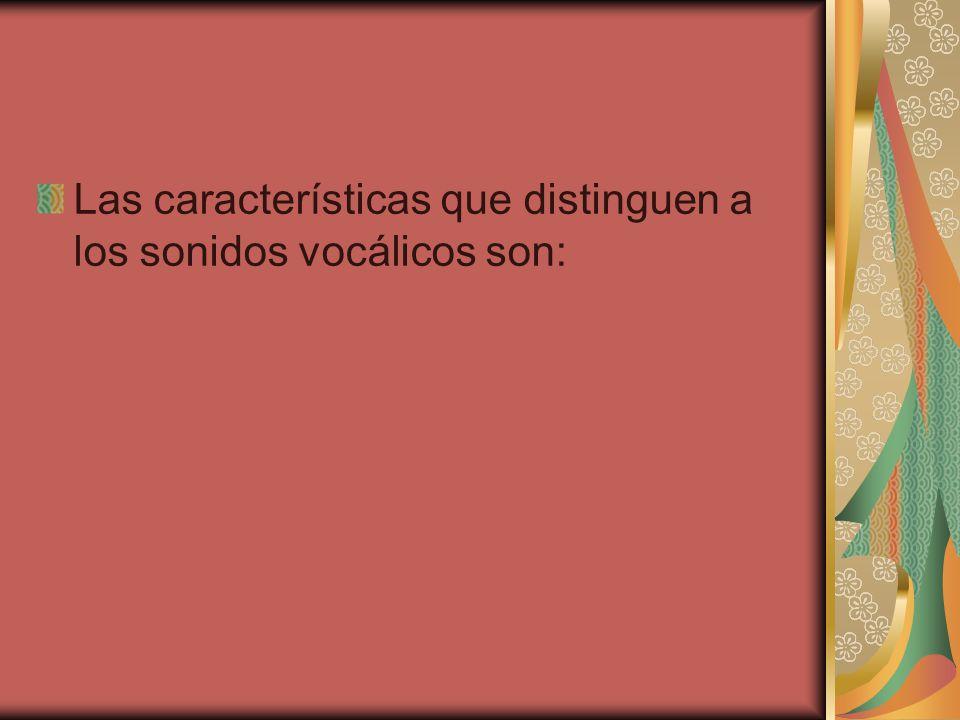 Las características que distinguen a los sonidos vocálicos son: