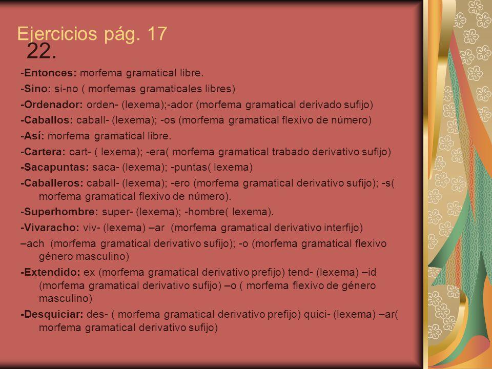 22. Ejercicios pág. 17 -Entonces: morfema gramatical libre.