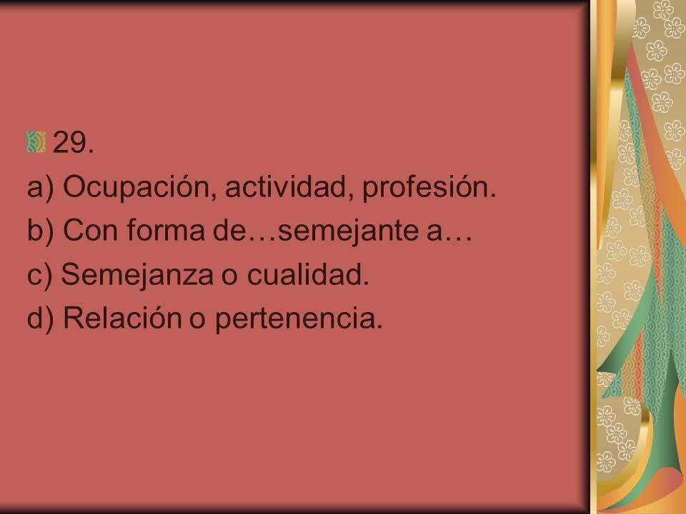 29. a) Ocupación, actividad, profesión. b) Con forma de…semejante a… c) Semejanza o cualidad.
