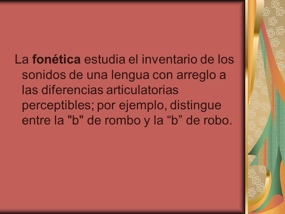 La fonética estudia el inventario de los sonidos de una lengua con arreglo a las diferencias articulatorias perceptibles; por ejemplo, distingue entre la b de rombo y la b de robo.