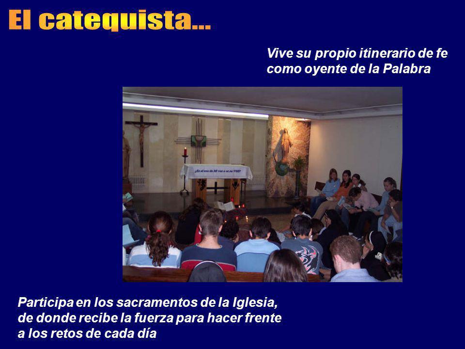El catequista... Vive su propio itinerario de fe como oyente de la Palabra. Participa en los sacramentos de la Iglesia,