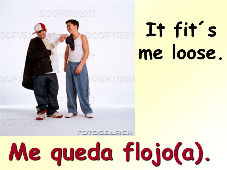 It fit´s me loose. Me queda flojo(a).