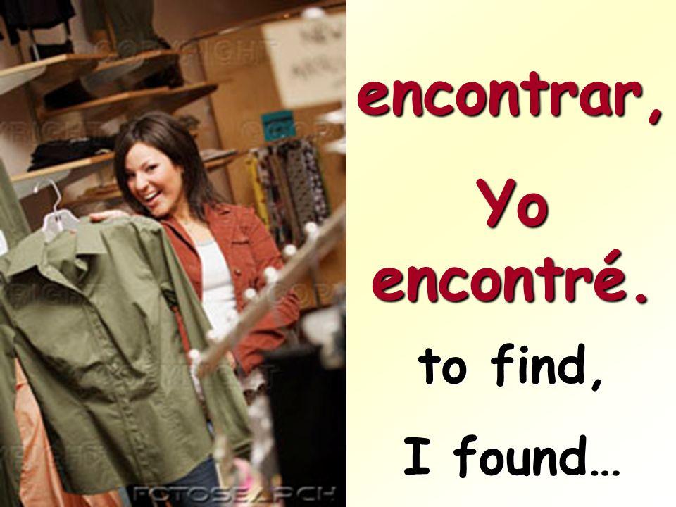 encontrar, Yo encontré. to find, I found…