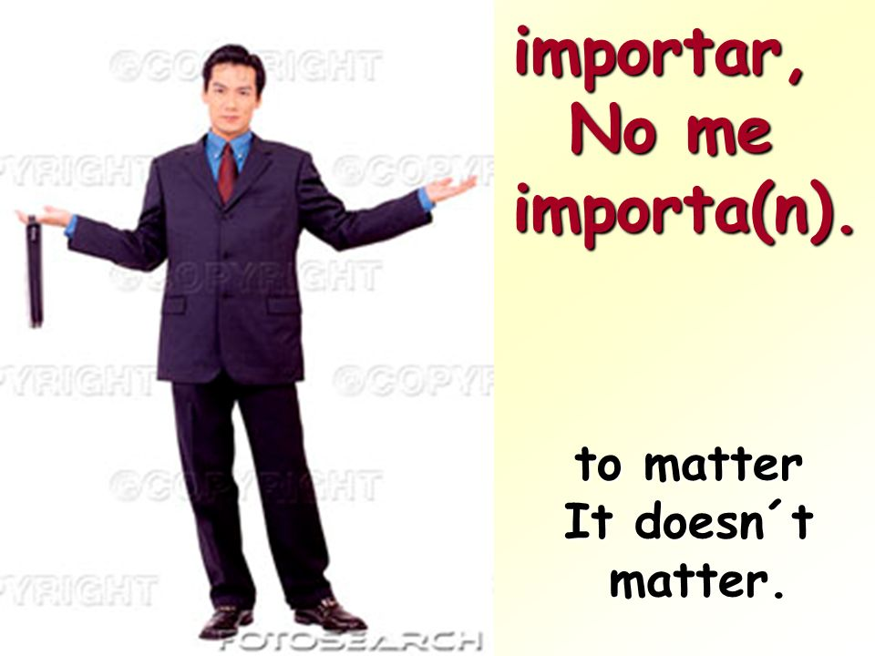 importar, No me importa(n). to matter It doesn´t matter.