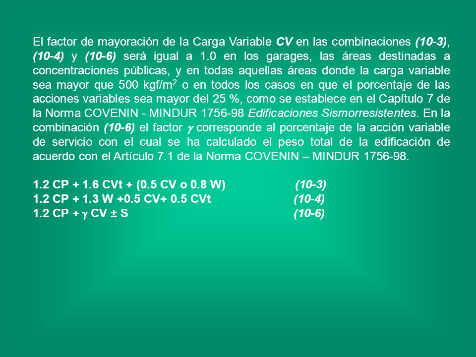 El factor de mayoración de la Carga Variable CV en las combinaciones (10-3), (10-4) y (10-6) será igual a 1.0 en los garages, las áreas destinadas a concentraciones públicas, y en todas aquellas áreas donde la carga variable sea mayor que 500 kgf/m2 o en todos los casos en que el porcentaje de las acciones variables sea mayor del 25 %, como se establece en el Capítulo 7 de la Norma COVENIN - MINDUR 1756-98 Edificaciones Sismorresistentes. En la combinación (10-6) el factor  corresponde al porcentaje de la acción variable de servicio con el cual se ha calculado el peso total de la edificación de acuerdo con el Artículo 7.1 de la Norma COVENIN – MINDUR 1756-98.