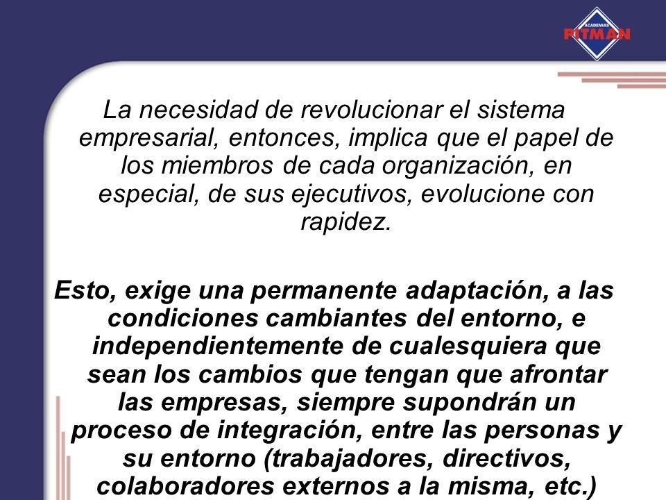 La necesidad de revolucionar el sistema empresarial, entonces, implica que el papel de los miembros de cada organización, en especial, de sus ejecutivos, evolucione con rapidez.