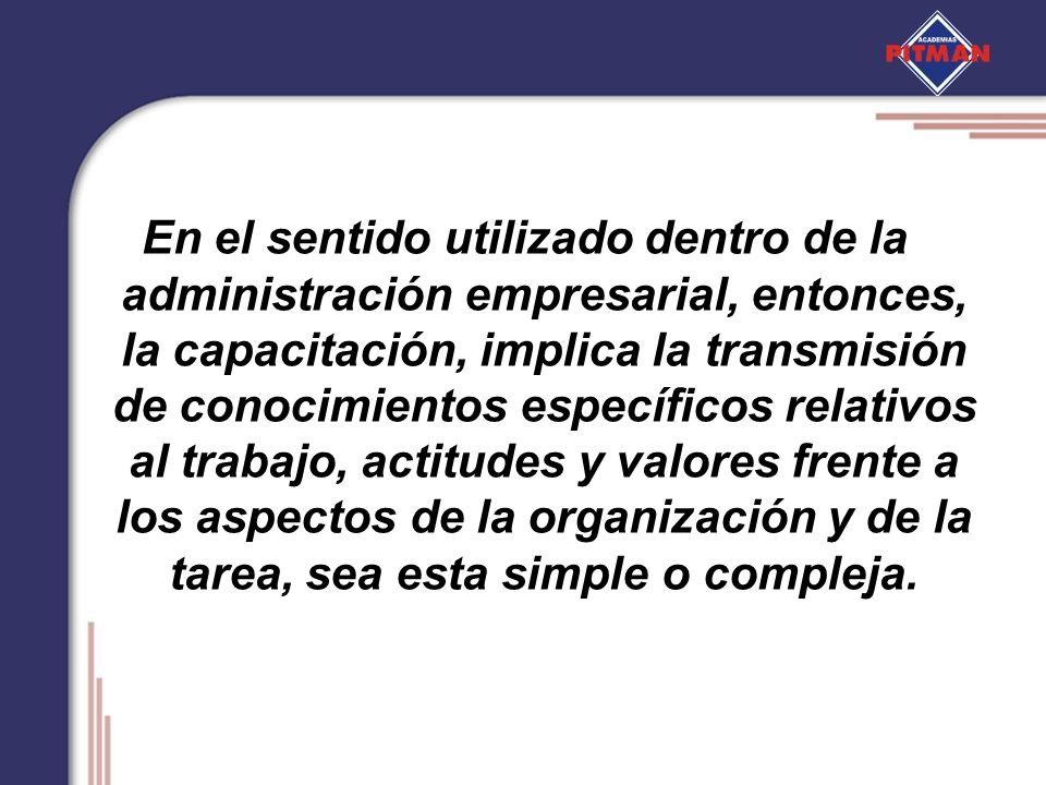 En el sentido utilizado dentro de la administración empresarial, entonces, la capacitación, implica la transmisión de conocimientos específicos relativos al trabajo, actitudes y valores frente a los aspectos de la organización y de la tarea, sea esta simple o compleja.
