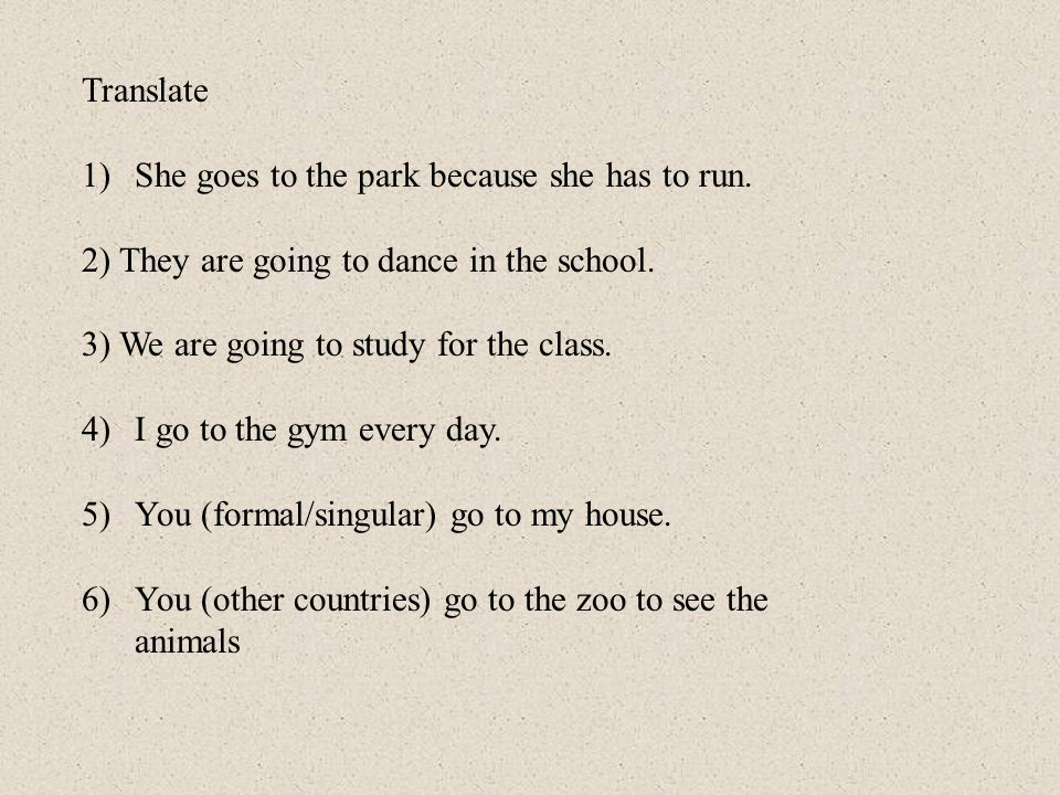 TranslateShe goes to the park because she has to run. 2) They are going to dance in the school. 3) We are going to study for the class.