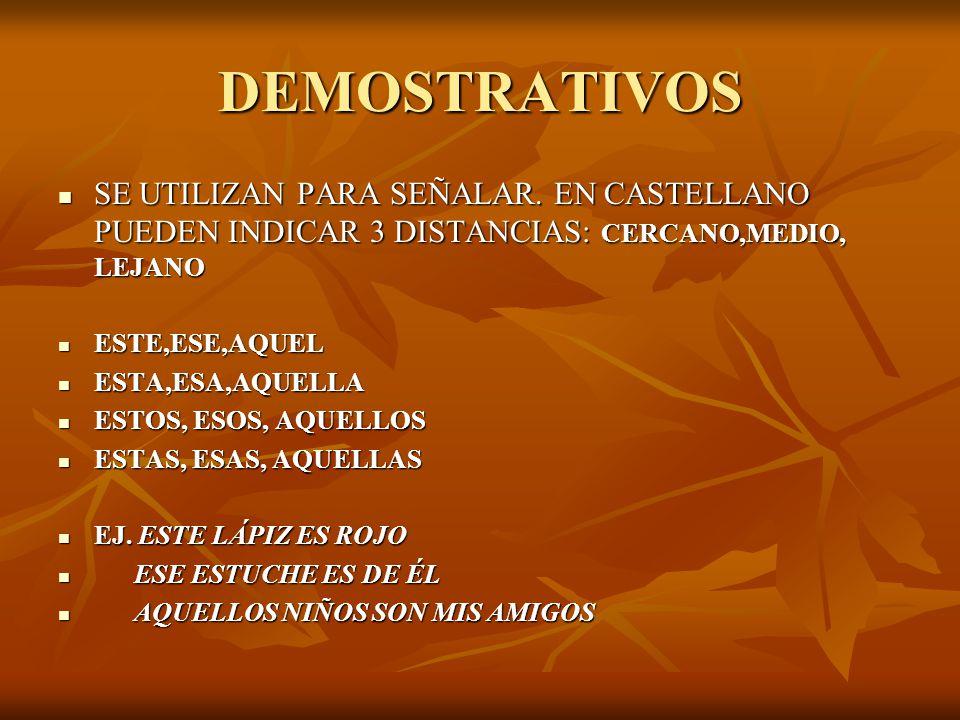 DEMOSTRATIVOS SE UTILIZAN PARA SEÑALAR. EN CASTELLANO PUEDEN INDICAR 3 DISTANCIAS: CERCANO,MEDIO, LEJANO.