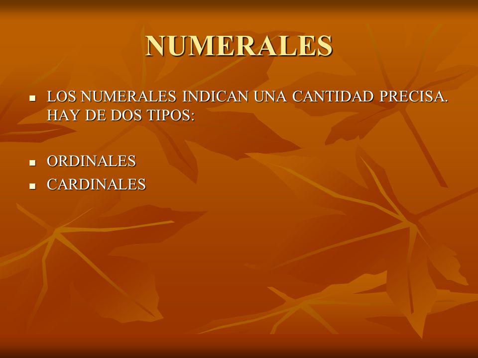NUMERALES LOS NUMERALES INDICAN UNA CANTIDAD PRECISA. HAY DE DOS TIPOS: ORDINALES CARDINALES