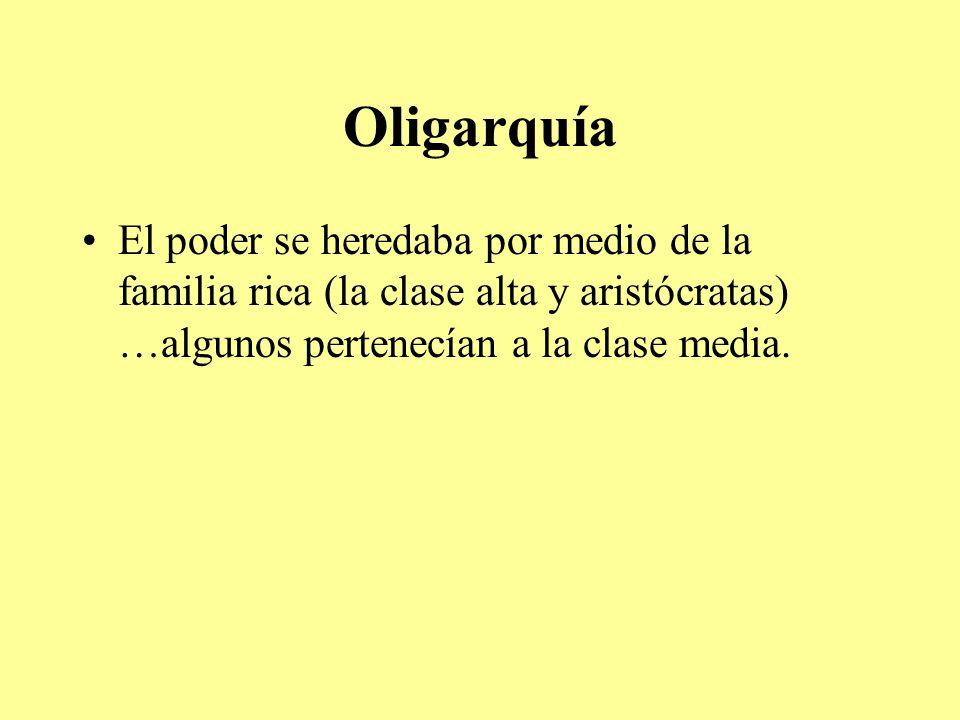 Oligarquía El poder se heredaba por medio de la familia rica (la clase alta y aristócratas) …algunos pertenecían a la clase media.