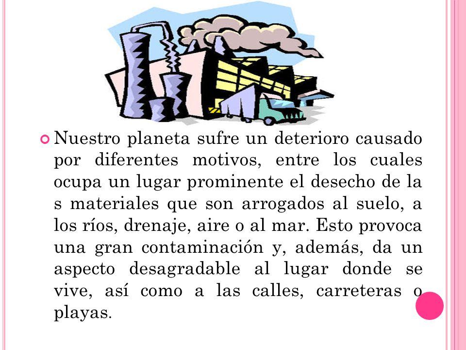 Nuestro planeta sufre un deterioro causado por diferentes motivos, entre los cuales ocupa un lugar prominente el desecho de la s materiales que son arrogados al suelo, a los ríos, drenaje, aire o al mar.