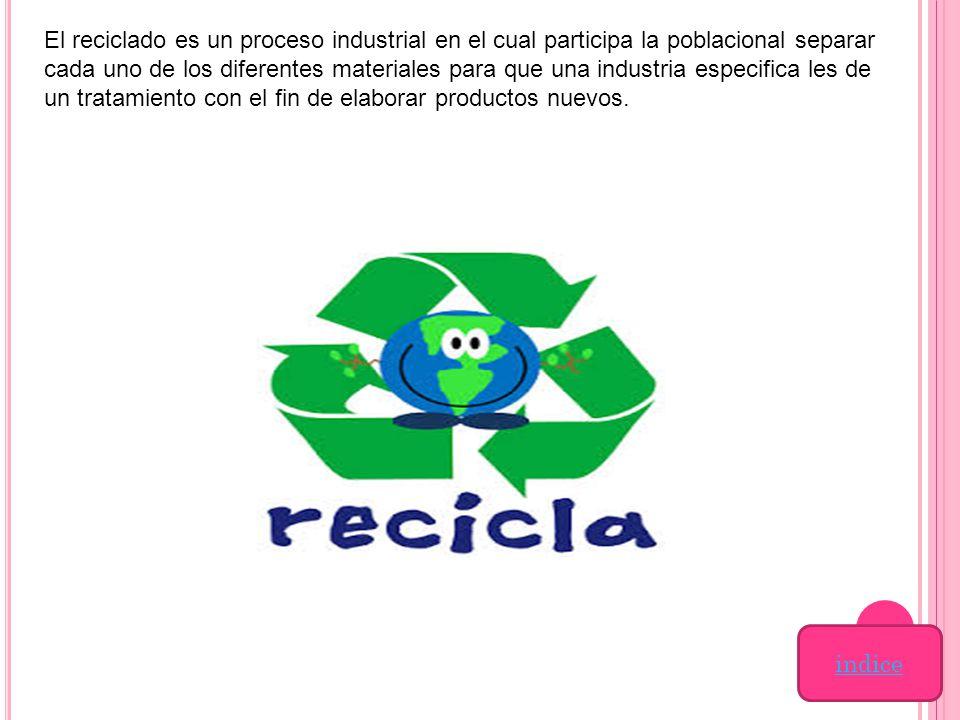 El reciclado es un proceso industrial en el cual participa la poblacional separar cada uno de los diferentes materiales para que una industria especifica les de un tratamiento con el fin de elaborar productos nuevos.