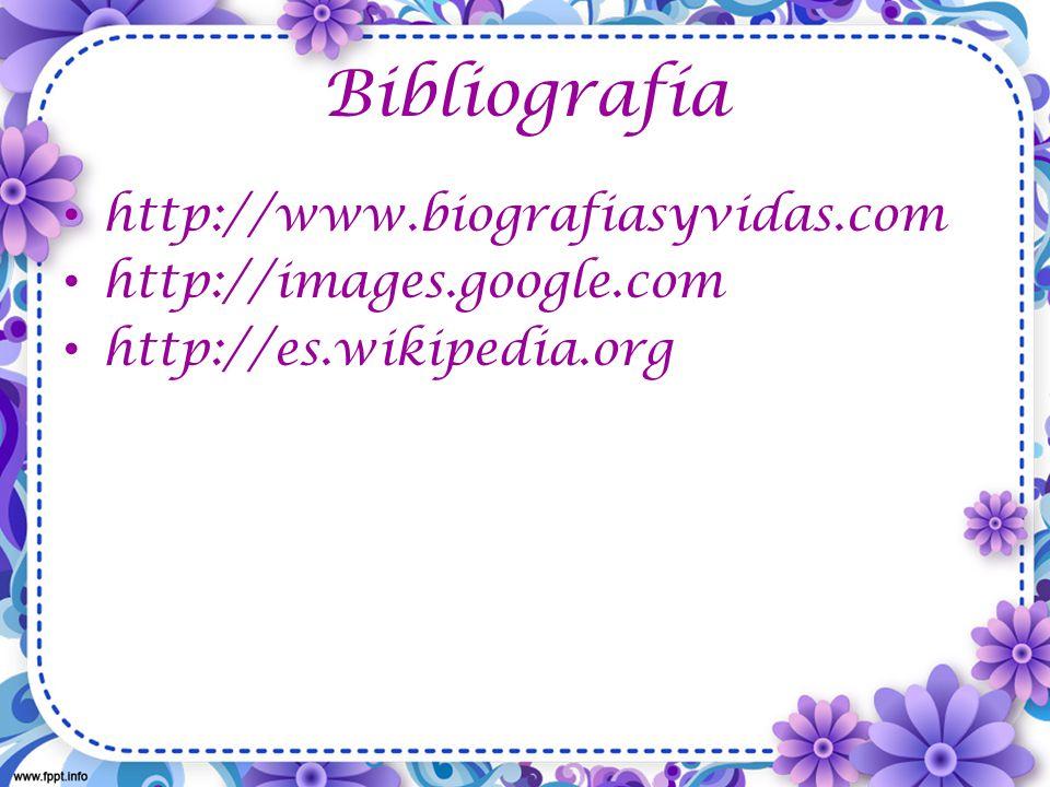 Bibliografía http://www.biografiasyvidas.com http://images.google.com