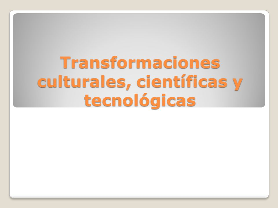 Transformaciones culturales, científicas y tecnológicas