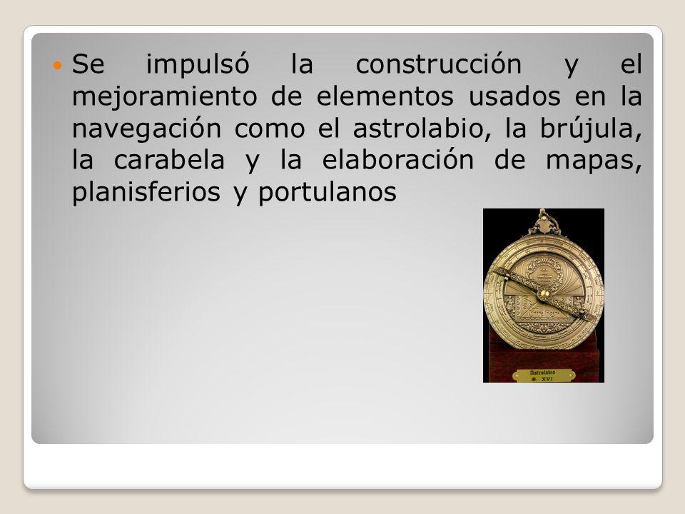Se impulsó la construcción y el mejoramiento de elementos usados en la navegación como el astrolabio, la brújula, la carabela y la elaboración de mapas, planisferios y portulanos