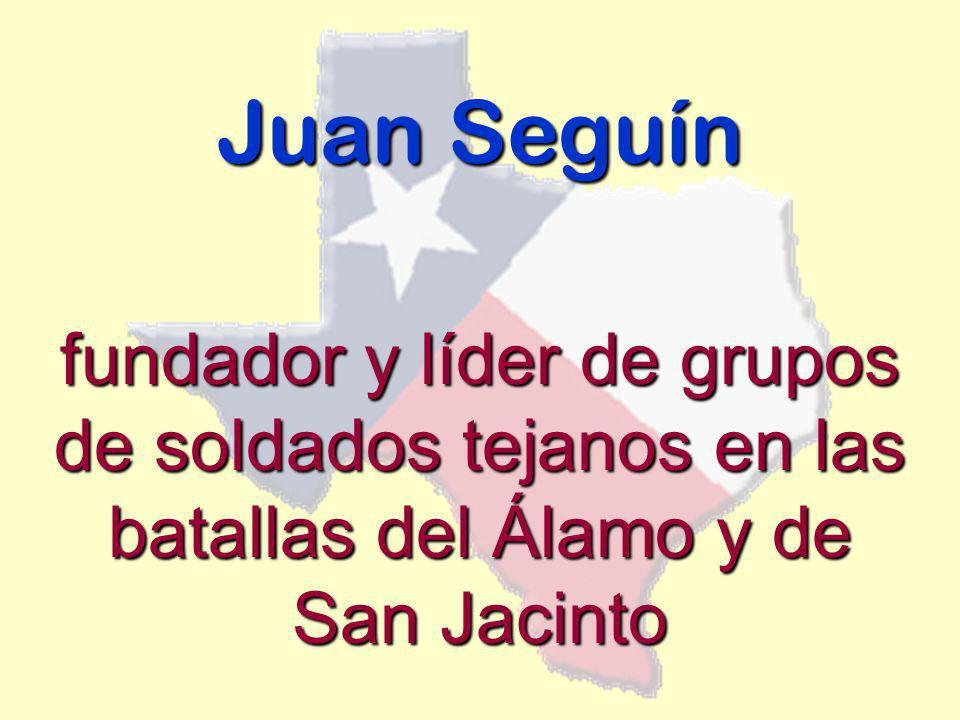 Juan Seguín fundador y líder de grupos de soldados tejanos en las batallas del Álamo y de San Jacinto.