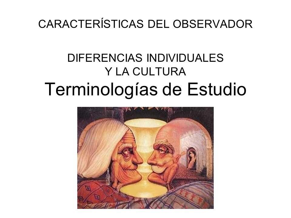 CARACTERÍSTICAS DEL OBSERVADOR DIFERENCIAS INDIVIDUALES Y LA CULTURA Terminologías de Estudio