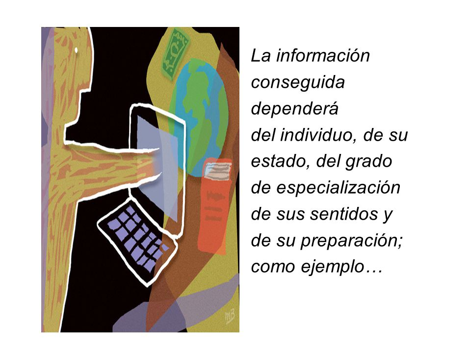 La información conseguida dependerá del individuo, de su estado, del grado de especialización de sus sentidos y de su preparación; como ejemplo…