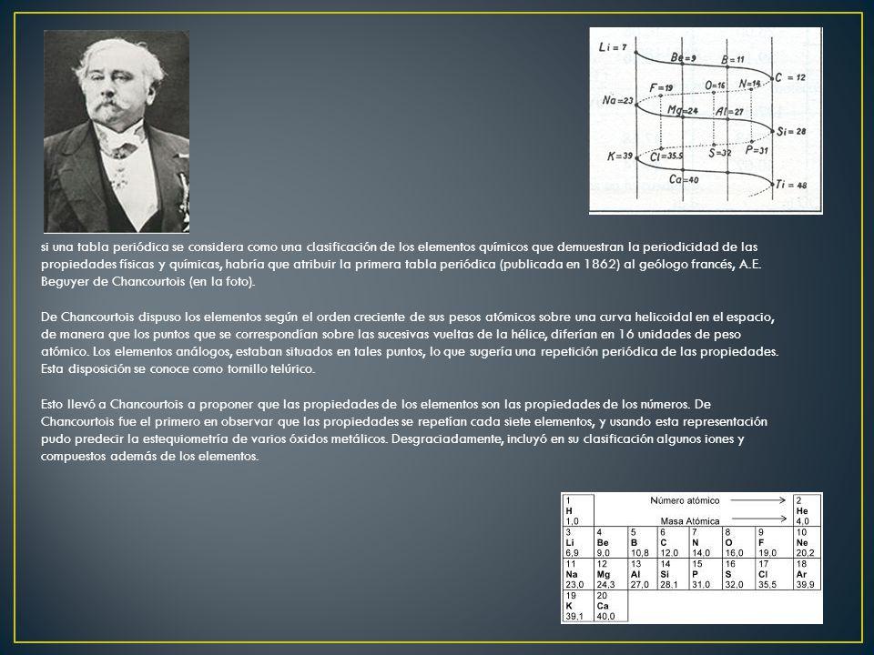 si una tabla periódica se considera como una clasificación de los elementos químicos que demuestran la periodicidad de las propiedades físicas y químicas, habría que atribuir la primera tabla periódica (publicada en 1862) al geólogo francés, A.E. Beguyer de Chancourtois (en la foto).