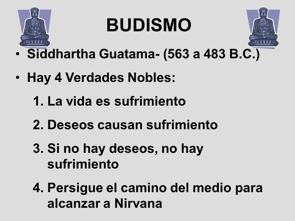 BUDISMO Siddhartha Guatama- (563 a 483 B.C.) Hay 4 Verdades Nobles: