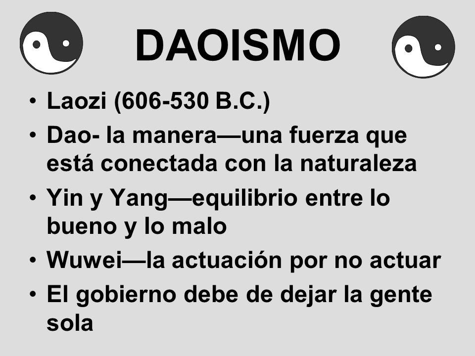 DAOISMO Laozi (606-530 B.C.) Dao- la manera—una fuerza que está conectada con la naturaleza. Yin y Yang—equilibrio entre lo bueno y lo malo.