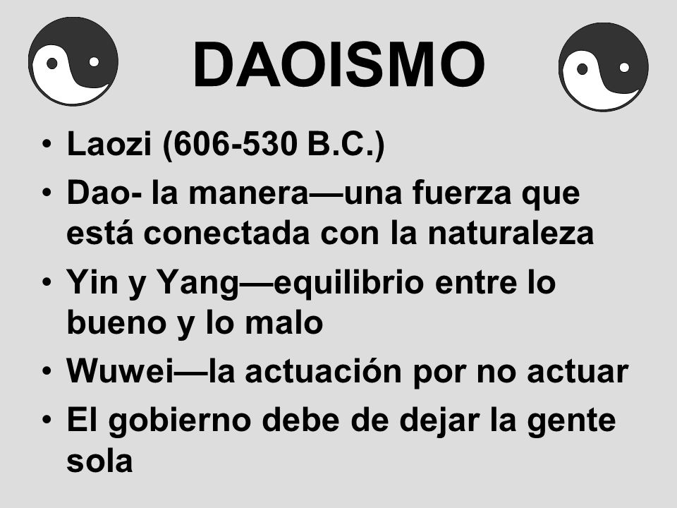 DAOISMOLaozi (606-530 B.C.) Dao- la manera—una fuerza que está conectada con la naturaleza. Yin y Yang—equilibrio entre lo bueno y lo malo.