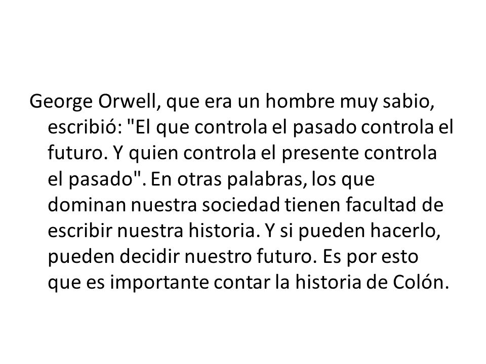 George Orwell, que era un hombre muy sabio, escribió: El que controla el pasado controla el futuro.