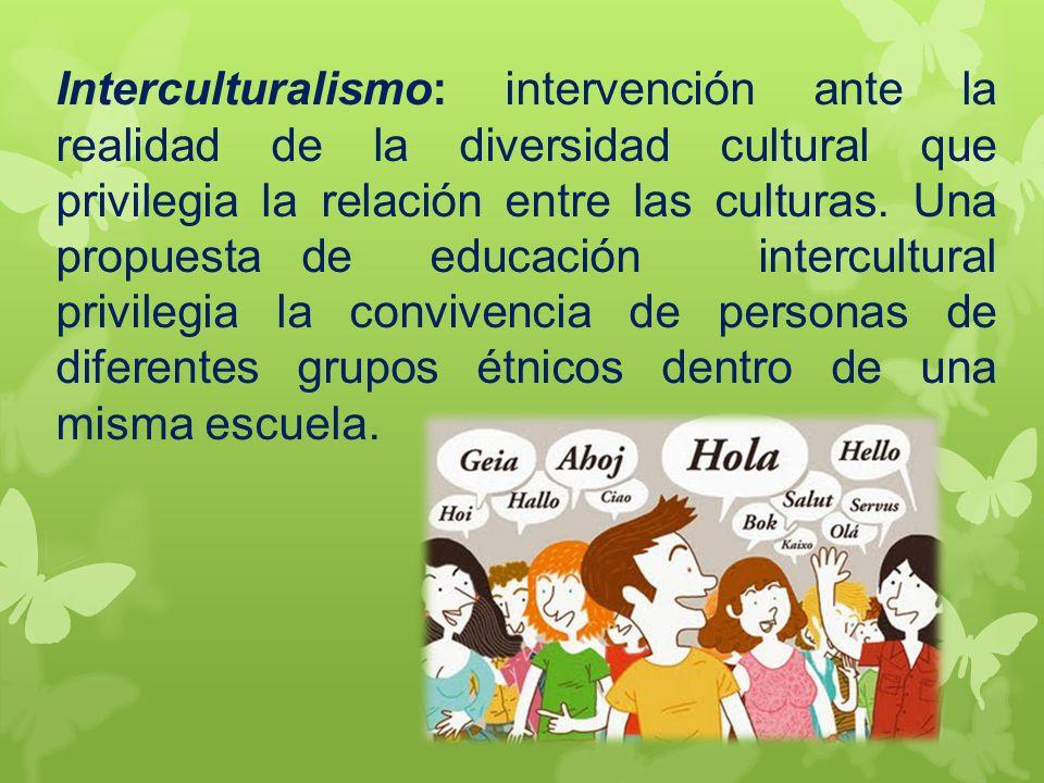 Interculturalismo: intervención ante la realidad de la diversidad cultural que privilegia la relación entre las culturas.