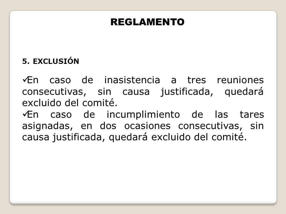 REGLAMENTO EXCLUSIÓN. En caso de inasistencia a tres reuniones consecutivas, sin causa justificada, quedará excluido del comité.