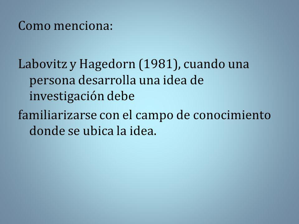 Como menciona: Labovitz y Hagedorn (1981), cuando una persona desarrolla una idea de investigación debe familiarizarse con el campo de conocimiento donde se ubica la idea.