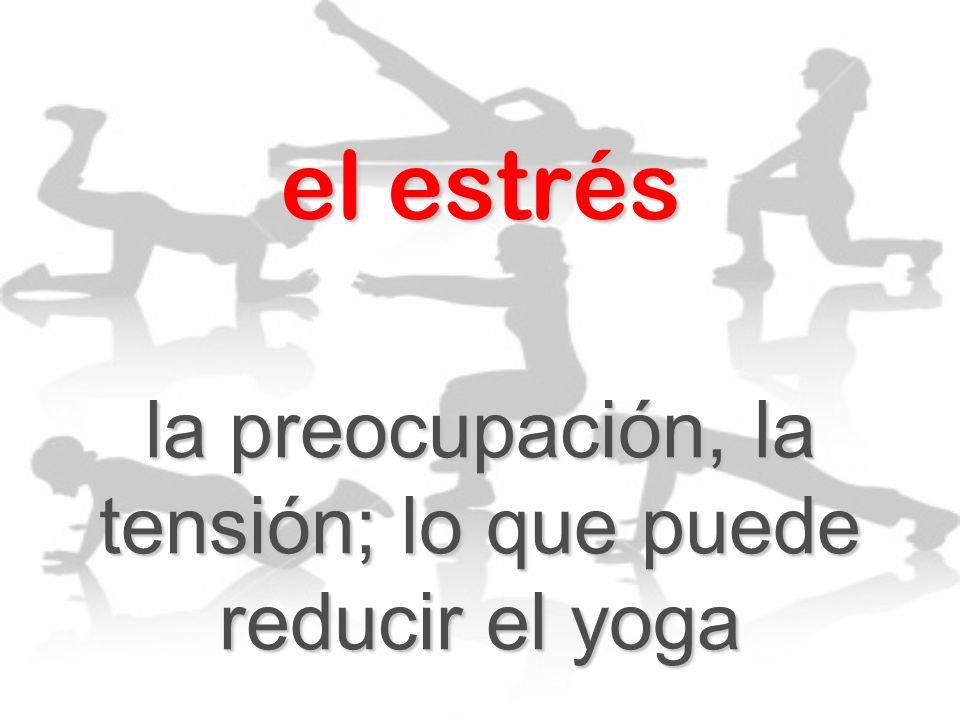 la preocupación, la tensión; lo que puede reducir el yoga