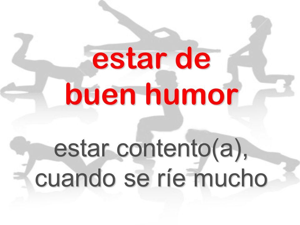 estar contento(a), cuando se ríe mucho
