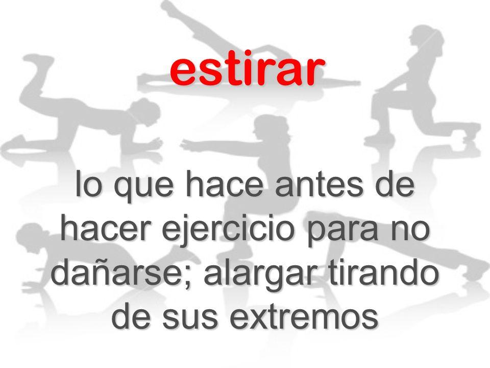 estirar lo que hace antes de hacer ejercicio para no dañarse; alargar tirando de sus extremos